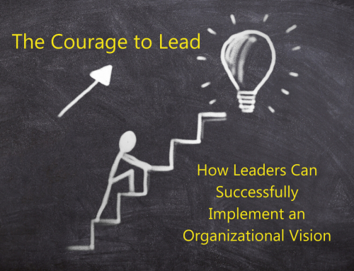 The Courage to Lead: How Leaders Can Successfully Implement an Organizational Vision